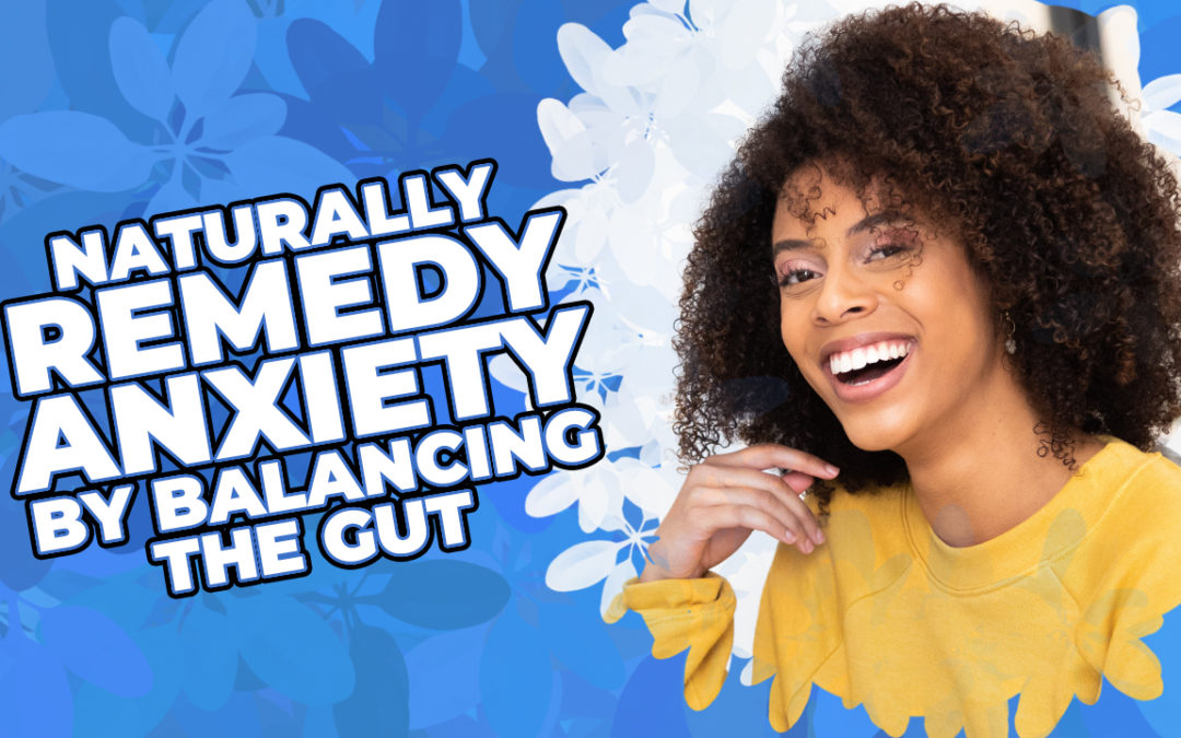 Naturally Remedy Anxiety By Balancing The Gut